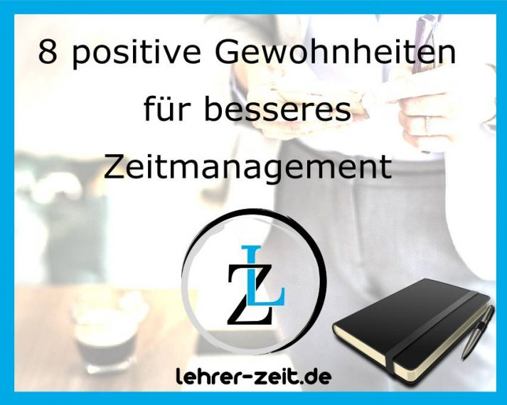 8 positive Gewohnheiten für besseres Selbstmanagement lehrer-zeit.de: Selbstmanagement und Zeitmanagement für Lehrer, gegen Stress und Burnout