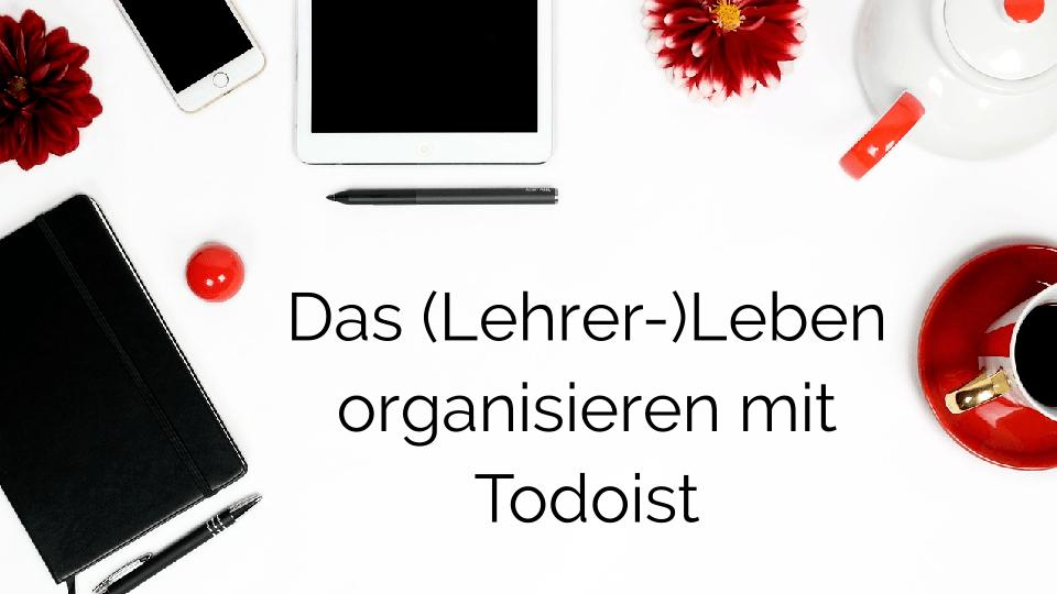 Das Lehrer-Leben organisieren mit todoist - lehrer-zeit.de: Zeitmanagement für Lehrer, gegen Stress und Burnout